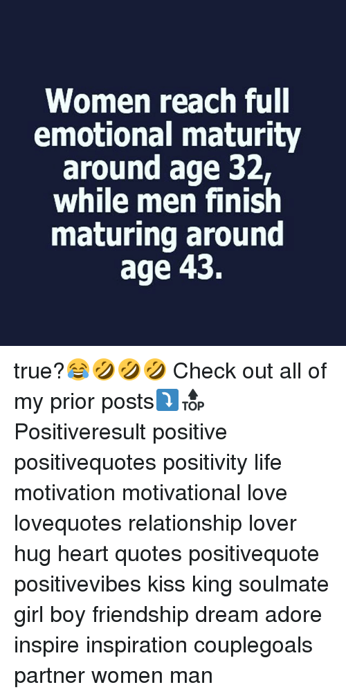 Life, Love, and Memes: Women reach full  emotional maturity  around age 32,  while men finish  maturing around  age 43. true?😂🤣🤣🤣 Check out all of my prior posts⤵🔝 Positiveresult positive positivequotes positivity life motivation motivational love lovequotes relationship lover hug heart quotes positivequote positivevibes kiss king soulmate girl boy friendship dream adore inspire inspiration couplegoals partner women man