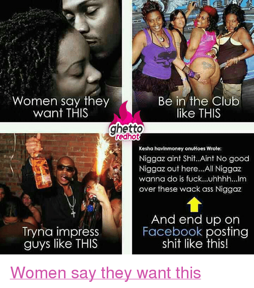 """Ass, Club, and Facebook: Women say they  want THIS  Be in the Club  like THIS  ghetto  redhot  Kesha havinmoney onuHoes Wrote:  Niggaz aint Shit..Aint No good  Niggaz out here...All Niggaz  wanna do is fuck...uhhhh...lm  over these wack ass Niggaz  Tryna impress  guys like THIS  And end up on  Facebook posting  shit like this! <p class=""""tumblrize-linkback""""><a href=""""http://www.ghettoredhot.com/women-say-they-want-this/"""" title=""""Go to original post at Ghetto Red Hot"""" rel=""""bookmark"""">Women say they want this</a></p>"""