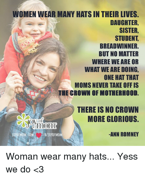 Memes, Glorious, and 🤖: WOMEN WEAR MANY HATS IN THEIR LIVES  DAUGHTER,  SISTER  STUDENT  BREADWINNER.  BUT NO MATTER  WHERE WE ARE OR  WHAT WE ARE DOING,  ONE HAT THAT  MOMS NEVER TAKE OFF IS  THE CROWN OF MOTHERHOOD  THERE IS NO CROWN  MORE GLORIOUS.  ANN ROMNEY  FB/JOYOFMOM Woman wear many hats... Yess we do <3