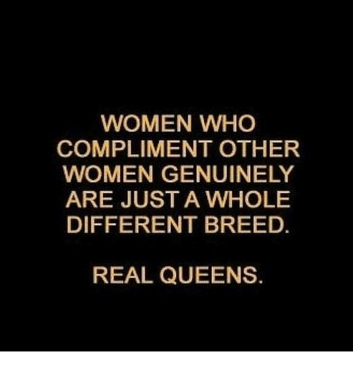 Women, Who, and Queens: WOMEN WHO  COMPLIMENT OTHER  WOMEN GENUINELY  ARE JUST A WHOLE  DIFFERENT BREED.  REAL QUEENS.