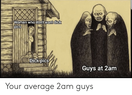 Dick Pics, Dick, and Women: Women who dont want dick  pIcs  Dickpics  Guys at 2am Your average 2am guys