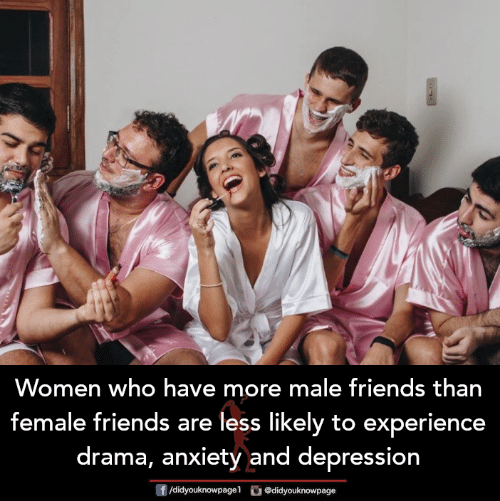 Friends, Memes, and Anxiety: Women who have more male friends than  female friends are less likely to experience  drama, anxiety and depression  f/didyouknowpagel didyouknowpage