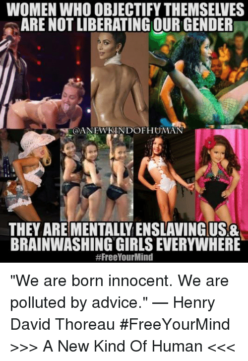 "Memes, 🤖, and Henry: WOMEN WHO OBJECTIFY THEMSELVES  ARE NOT LIBERATING OUR GENDER  @ANEWKIN DOF HUMAN  THEY ARE MENTALLY ENSLAVING USA  BRAINWASHING GIRLS EVERYWHERE  ""We are born innocent. We are polluted by advice."" — Henry David Thoreau  #FreeYourMind  >>> A New Kind Of Human <<<"