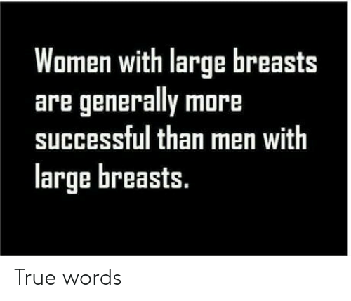 True, Women, and Breasts: Women with large breasts  are generally more  successful than men with  large breasts. True words