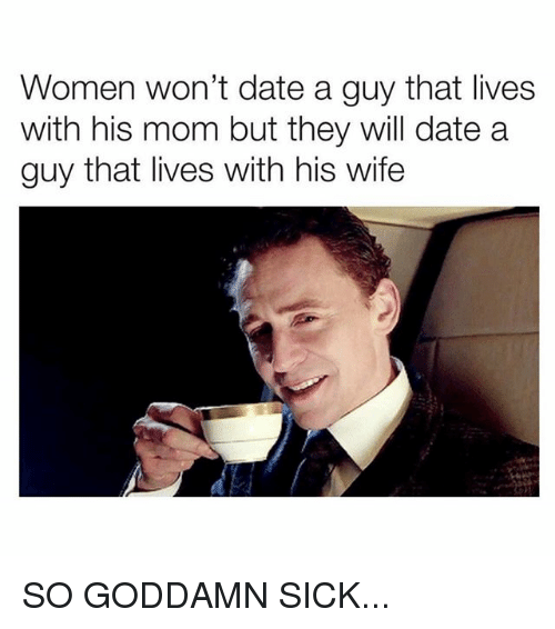 Memes, Date, and Women: Women won't date a guy that lives  with his mom but they will date a  guy that lives with his wife SO GODDAMN SICK...