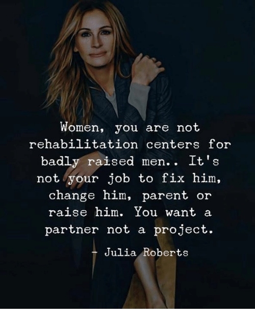 Women, Change, and Julia Roberts: Women, you are not  rehabilitation centers for  badly raised men.. It's  not your job to fix him,  change him, parent  or  raise him. You want a  partner not a project.  Julia Roberts