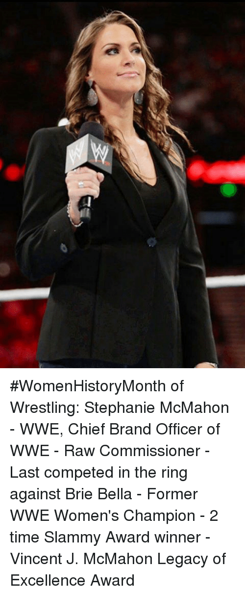 Memes, The Ring, and Wwe Raw: #WomenHistoryMonth of Wrestling: Stephanie McMahon - WWE, Chief Brand Officer of WWE  - Raw Commissioner  - Last competed in the ring against Brie Bella - Former WWE Women's Champion  - 2 time Slammy Award winner  -Vincent J. McMahon Legacy of Excellence Award
