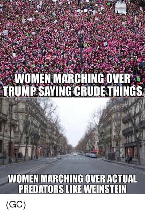 Memes, Trump, and Women: -WOMENMARCHING OVER%  TRUMP SAYING CRUDETHINGS  WOMEN MARCHING OVER ACTUAL  PREDATORS LIKE WEINSTEIN (GC)