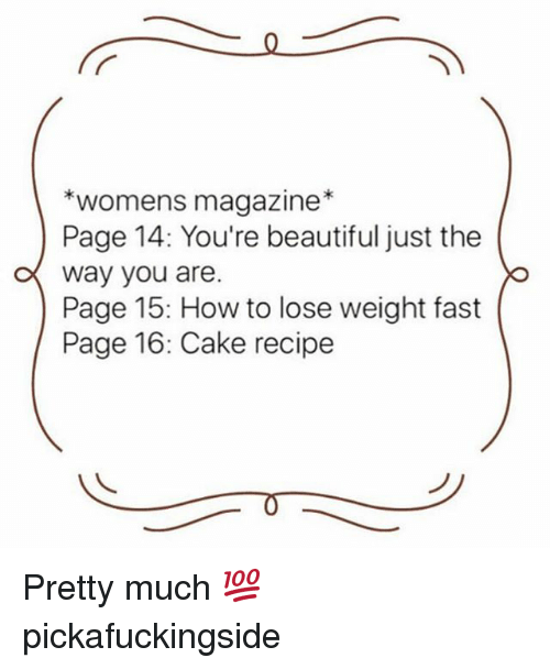 Beautiful, Memes, and Cake: *womens magazine*  Page 14: You're beautiful just the  o way you are.  Page 15: How to lose weight fast  Page 16: Cake recipe  o lose weight fast Pretty much 💯 pickafuckingside