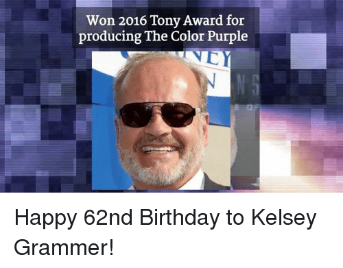 Birthday, Memes, and Happy: Won 2016 Tony Award for  producing The Color Purple Happy 62nd Birthday to Kelsey Grammer!