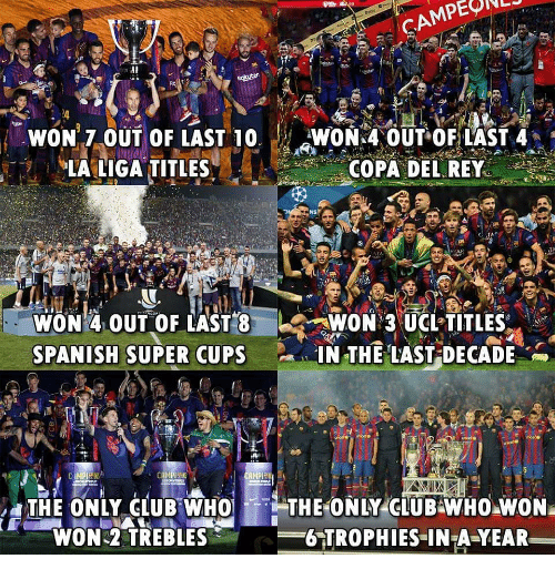 Club, Memes, and Rey: WON 7.0UT OF LAST 10WON 4 OUT OFLAS  LALIGA TITLES  COPA DEL REY  AR  WON 4.OUT OF LAST 8WON 3 UCL TITLES  SPANISH SUPER CUPS IN THE LAST DECADE .  THE ONLY CLUB O THE ONY CUE  WON 2 TREBLES  6 TROPHIES IN A-YEAR