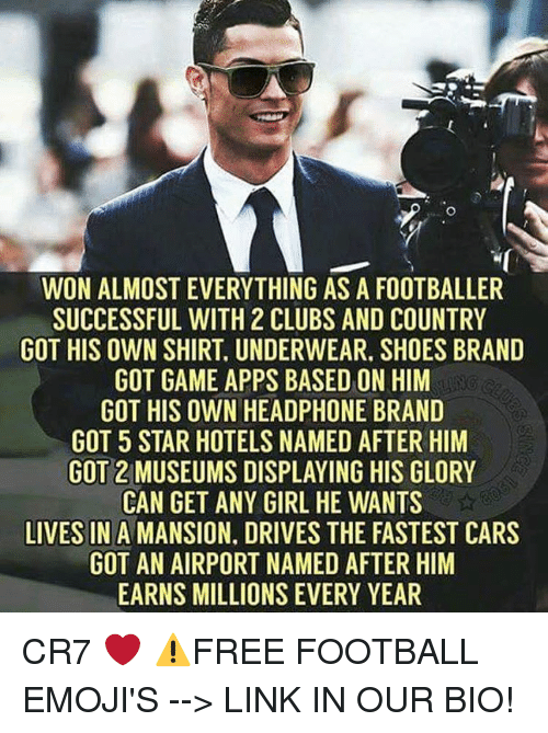 Memes, 🤖, and Brand: WON ALMOST EVERYTHING AS A FOOTBALLER  SUCCESSFUL WITH 2 CLUBS AND COUNTRY  GOT HIS OWN SHIRT UNDERWEAR. SHOES BRAND  GOT GAME APPS BASED ON HIM  GOT HIS OWN HEADPHONE BRAND  GOT 5 STAR HOTELS NAMED AFTER HIM  GOT 2 MUSEUMS DISPLAYING HIS GLORY  CAN GET ANY GIRL HE WANTS  LIVES IN  A MANSION. DRIVES THE FASTEST CARS  GOT AN AIRPORT NAMED AFTER HIM  EARNS MILLIONS EVERY YEAR CR7 ❤️ ⚠️FREE FOOTBALL EMOJI'S --> LINK IN OUR BIO!