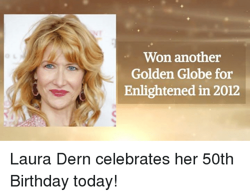 Golden Globes, Memes, and 🤖: Won another  Golden Globe for  Enlightened in 2012 Laura Dern celebrates her 50th Birthday today!