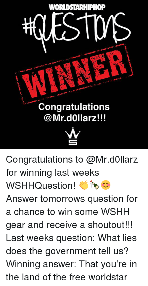 Memes, Worldstar, and Wshh: WON  WINNER  Congratulations  @Mr.d0llarz!!! Congratulations to @Mr.d0llarz for winning last weeks WSHHQuestion! 👏🍾😊 Answer tomorrows question for a chance to win some WSHH gear and receive a shoutout!!! Last weeks question: What lies does the government tell us? Winning answer: That you're in the land of the free worldstar