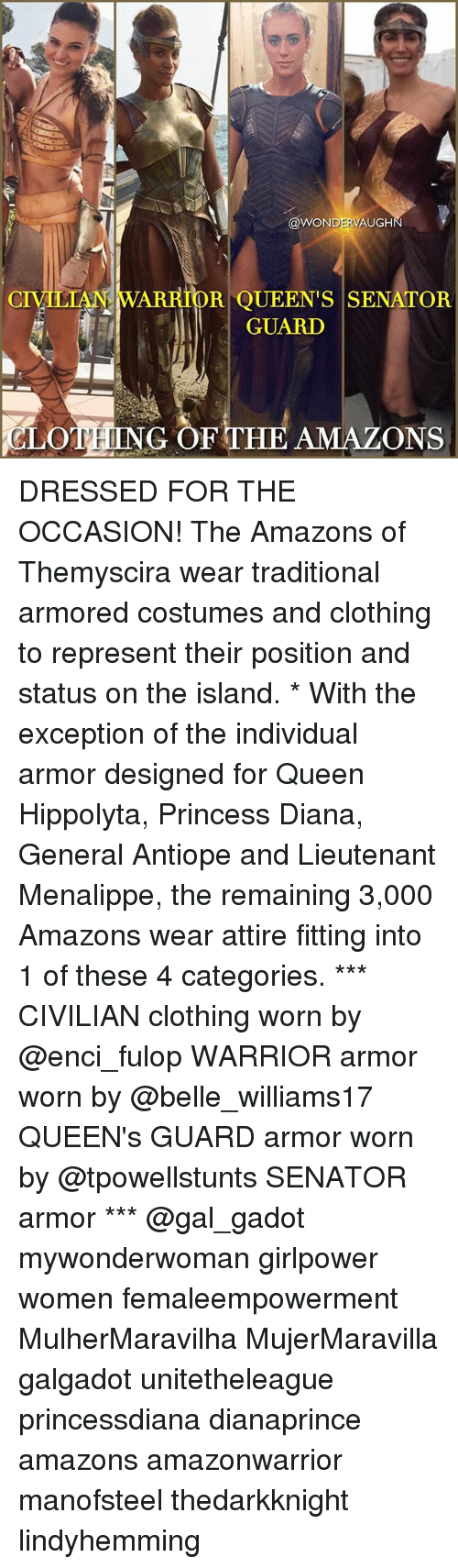 Memes, Queen, and Princess: WOND  AUGHN  CIVILIAN WARRIOR QUEEN'S SENATOR  GUARD  CLOTHING OF THE AMAZONS DRESSED FOR THE OCCASION! The Amazons of Themyscira wear traditional armored costumes and clothing to represent their position and status on the island. * With the exception of the individual armor designed for Queen Hippolyta, Princess Diana, General Antiope and Lieutenant Menalippe, the remaining 3,000 Amazons wear attire fitting into 1 of these 4 categories. *** CIVILIAN clothing worn by @enci_fulop WARRIOR armor worn by @belle_williams17 QUEEN's GUARD armor worn by @tpowellstunts SENATOR armor *** @gal_gadot mywonderwoman girlpower women femaleempowerment MulherMaravilha MujerMaravilla galgadot unitetheleague princessdiana dianaprince amazons amazonwarrior manofsteel thedarkknight lindyhemming