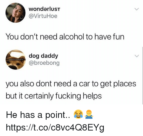 Fucking, Memes, and Alcohol: wondarluST  @VirtuHoe  You don't need alcohol to have fun  dog daddy  @broebong  you also dont need a car to get places  but it certainly fucking helps He has a point.. 😂🤷‍♂️ https://t.co/c8vc4Q8EYg