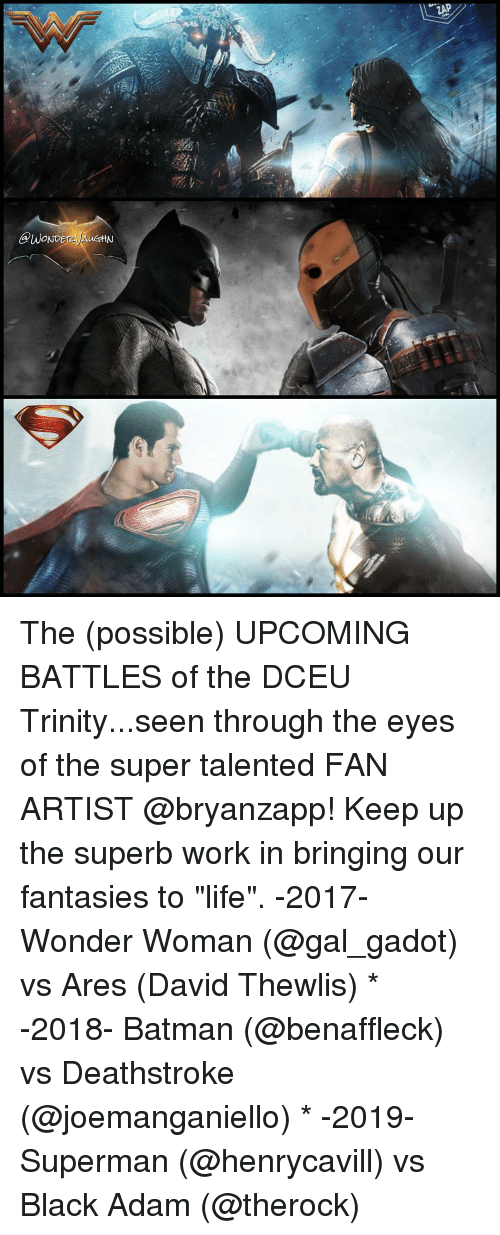 "Batman, Life, and Memes: @WONDE  ttN  ZAP The (possible) UPCOMING BATTLES of the DCEU Trinity...seen through the eyes of the super talented FAN ARTIST @bryanzapp! Keep up the superb work in bringing our fantasies to ""life"". -2017- Wonder Woman (@gal_gadot) vs Ares (David Thewlis) * -2018- Batman (@benaffleck) vs Deathstroke (@joemanganiello) * -2019- Superman (@henrycavill) vs Black Adam (@therock)"