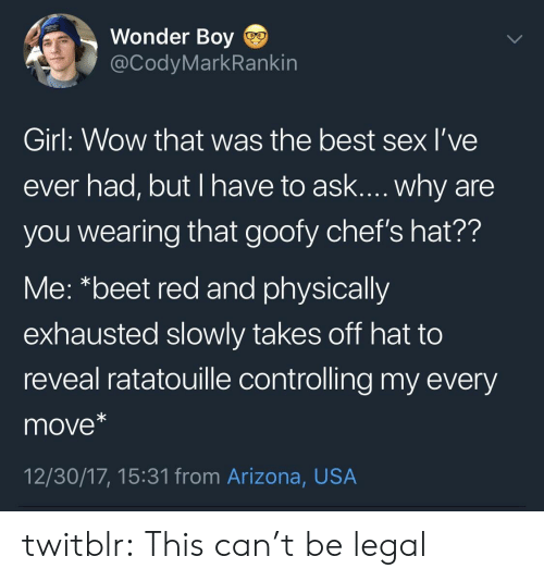 Sex, Target, and Tumblr: Wonder Boy  @CodyMarkRankin  Girl: Wow that was the best sex l've  ever had, but I have to ask.... why are  you wearing that goofy chef's hat??  Me: *beet red and physically  exhausted slowly takes off hat to  reveal ratatouille controlling my every  move*  12/30/17, 15:31 from Arizona, USA twitblr:  This can't be legal