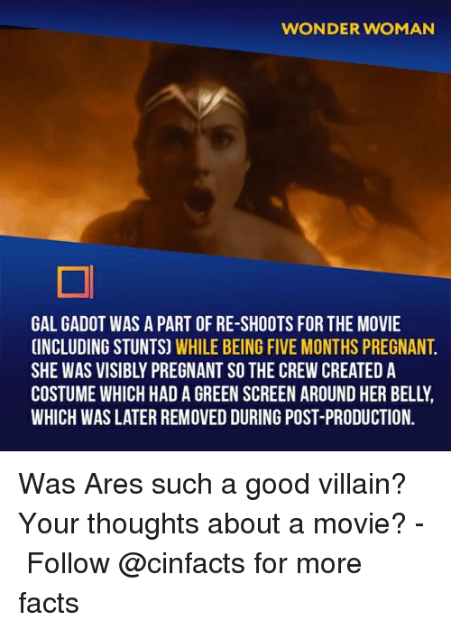 Facts, Memes, and Pregnant: WONDER WOMAN  GAL GADOT WAS A PART OF RE-SHOOTS FOR THE MOVIE  INCLUDING STUNTS) WHILE BEING FIVE MONTHS PREGNANT  SHE WAS VISIBLY PREGNANT SO THE CREW CREATED A  COSTUME WHICH HAD A GREEN SCREEN AROUND HER BELLY  WHICH WAS LATER REMOVED DURING POST-PRODUCTION. Was Ares such a good villain? Your thoughts about a movie?⠀ -⠀⠀ Follow @cinfacts for more facts