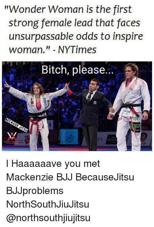 "Bitch, Memes, and Nytimes: ""Wonder Woman is the first  strong female lead that faces  unsurpassable odds to inspire  woman."" NYTimes  Bitch, please l Haaaaaave you met Mackenzie BJJ BecauseJitsu BJJproblems NorthSouthJiuJitsu @northsouthjiujitsu"