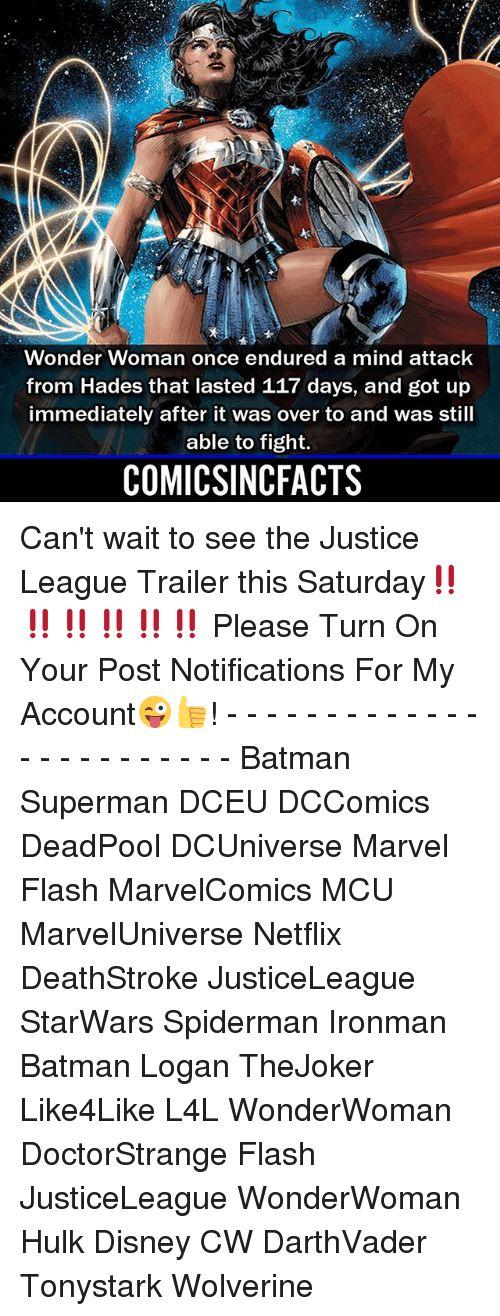 Batman, Disney, and Memes: Wonder Woman once endured a mind attack  from Hades that lasted 117 days, and got up  immediately after it was over to and was still  able to fight.  COMICSINCFACTS Can't wait to see the Justice League Trailer this Saturday‼️‼️‼️‼️‼️‼️ Please Turn On Your Post Notifications For My Account😜👍! - - - - - - - - - - - - - - - - - - - - - - - - Batman Superman DCEU DCComics DeadPool DCUniverse Marvel Flash MarvelComics MCU MarvelUniverse Netflix DeathStroke JusticeLeague StarWars Spiderman Ironman Batman Logan TheJoker Like4Like L4L WonderWoman DoctorStrange Flash JusticeLeague WonderWoman Hulk Disney CW DarthVader Tonystark Wolverine
