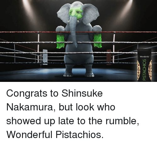 Who, Wonderful Pistachios, and Look: Wonderful Congrats to Shinsuke Nakamura, but look who showed up late to the rumble, Wonderful Pistachios.
