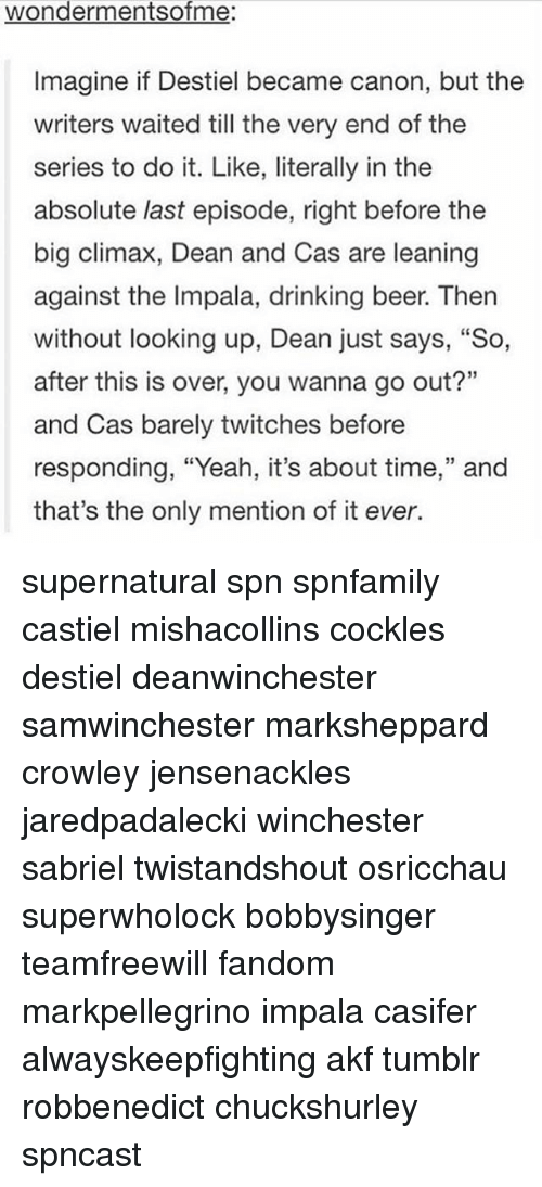 """Beer, Drinking, and Memes: wondermentsofme:  Imagine if Destiel became canon, but the  writers waited till the very end of the  series to do it. Like, literally in the  absolute last episode, right before the  big climax, Dean and Cas are leaning  against the Impala, drinking beer. Then  without looking up, Dean just says, """"So,  after this is over, you wanna go out?""""  and Cas barely twitches before  responding, """"Yeah, it's about time,"""" and  that's the only mention of it ever. supernatural spn spnfamily castiel mishacollins cockles destiel deanwinchester samwinchester marksheppard crowley jensenackles jaredpadalecki winchester sabriel twistandshout osricchau superwholock bobbysinger teamfreewill fandom markpellegrino impala casifer alwayskeepfighting akf tumblr robbenedict chuckshurley spncast"""