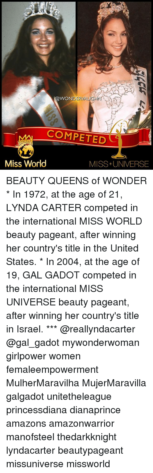 Memes, Miss Universe, and Israel: WONDERV  COMPETED  Miss World  MISS+ UNIVERSE BEAUTY QUEENS of WONDER * In 1972, at the age of 21, LYNDA CARTER competed in the international MISS WORLD beauty pageant, after winning her country's title in the United States. * In 2004, at the age of 19, GAL GADOT competed in the international MISS UNIVERSE beauty pageant, after winning her country's title in Israel. *** @reallyndacarter @gal_gadot mywonderwoman girlpower women femaleempowerment MulherMaravilha MujerMaravilla galgadot unitetheleague princessdiana dianaprince amazons amazonwarrior manofsteel thedarkknight lyndacarter beautypageant missuniverse missworld