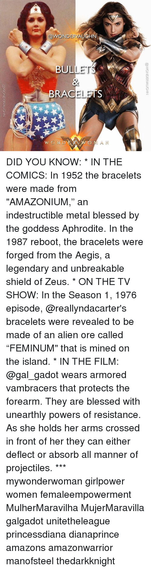"""Blessed, Memes, and Alien: @WONDERVA  BULLET  BRACELETS  WON D  O MAN DID YOU KNOW: * IN THE COMICS: In 1952 the bracelets were made from """"AMAZONIUM,"""" an indestructible metal blessed by the goddess Aphrodite. In the 1987 reboot, the bracelets were forged from the Aegis, a legendary and unbreakable shield of Zeus. * ON THE TV SHOW: In the Season 1, 1976 episode, @reallyndacarter's bracelets were revealed to be made of an alien ore called """"FEMINUM"""" that is mined on the island. * IN THE FILM: @gal_gadot wears armored vambracers that protects the forearm. They are blessed with unearthly powers of resistance. As she holds her arms crossed in front of her they can either deflect or absorb all manner of projectiles. *** mywonderwoman girlpower women femaleempowerment MulherMaravilha MujerMaravilla galgadot unitetheleague princessdiana dianaprince amazons amazonwarrior manofsteel thedarkknight"""