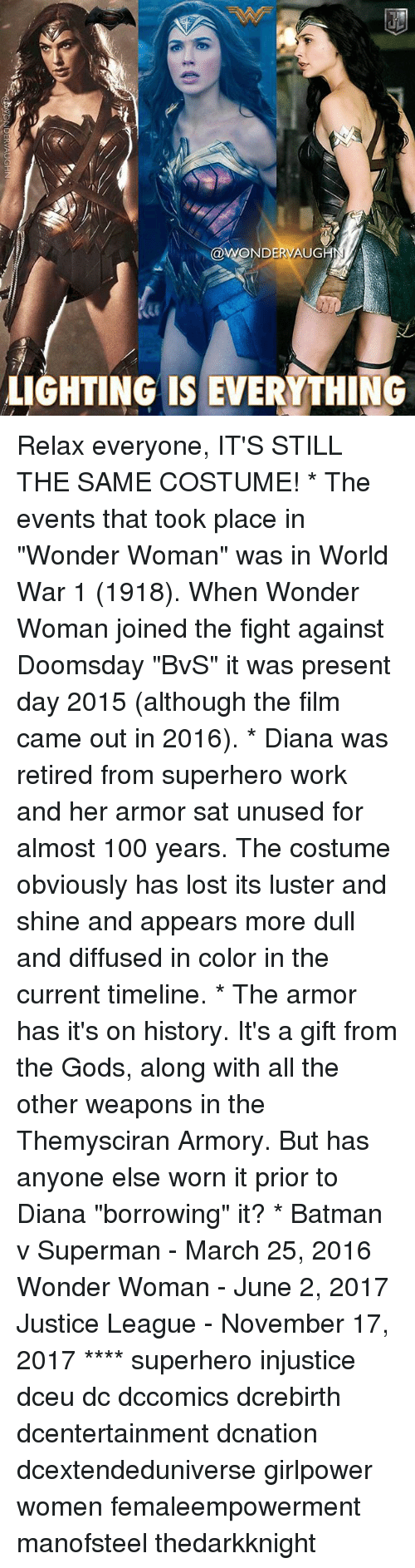 "Anaconda, Batman, and Memes: WONDERVAUG  LIGHTING IS EVERYTHING Relax everyone, IT'S STILL THE SAME COSTUME! * The events that took place in ""Wonder Woman"" was in World War 1 (1918). When Wonder Woman joined the fight against Doomsday ""BvS"" it was present day 2015 (although the film came out in 2016). * Diana was retired from superhero work and her armor sat unused for almost 100 years. The costume obviously has lost its luster and shine and appears more dull and diffused in color in the current timeline. * The armor has it's on history. It's a gift from the Gods, along with all the other weapons in the Themysciran Armory. But has anyone else worn it prior to Diana ""borrowing"" it? * Batman v Superman - March 25, 2016 Wonder Woman - June 2, 2017 Justice League - November 17, 2017 **** superhero injustice dceu dc dccomics dcrebirth dcentertainment dcnation dcextendeduniverse girlpower women femaleempowerment manofsteel thedarkknight"