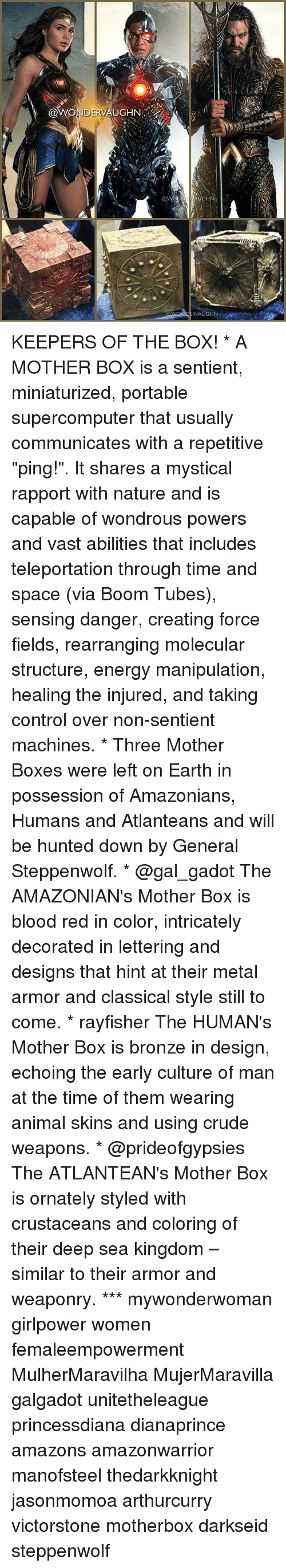"""Boxing, Energy, and Memes: @WONDERVAUGH  @vVONI  AUGHN!..  R, / KEEPERS OF THE BOX! * A MOTHER BOX is a sentient, miniaturized, portable supercomputer that usually communicates with a repetitive """"ping!"""". It shares a mystical rapport with nature and is capable of wondrous powers and vast abilities that includes teleportation through time and space (via Boom Tubes), sensing danger, creating force fields, rearranging molecular structure, energy manipulation, healing the injured, and taking control over non-sentient machines. * Three Mother Boxes were left on Earth in possession of Amazonians, Humans and Atlanteans and will be hunted down by General Steppenwolf. * @gal_gadot The AMAZONIAN's Mother Box is blood red in color, intricately decorated in lettering and designs that hint at their metal armor and classical style still to come. * rayfisher The HUMAN's Mother Box is bronze in design, echoing the early culture of man at the time of them wearing animal skins and using crude weapons. * @prideofgypsies The ATLANTEAN's Mother Box is ornately styled with crustaceans and coloring of their deep sea kingdom – similar to their armor and weaponry. *** mywonderwoman girlpower women femaleempowerment MulherMaravilha MujerMaravilla galgadot unitetheleague princessdiana dianaprince amazons amazonwarrior manofsteel thedarkknight jasonmomoa arthurcurry victorstone motherbox darkseid steppenwolf"""