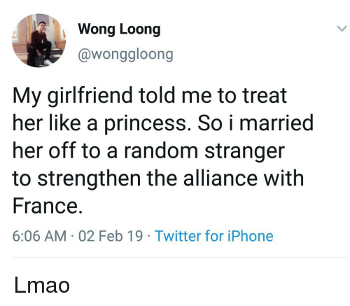 Iphone, Lmao, and Twitter: Wong Loong  @wonggloong  My girlfriend told me to treat  her like a princess. So i married  her off to a random stranger  to strengthen the alliance with  France.  6:06 AM 02 Feb 19 Twitter for iPhone Lmao