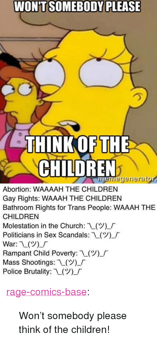 """Children, Church, and Police: WON'T SOMEBODY PLEASE  HINK OF THE  CHILDREN  neregerierarg  Abortion: WAAAAH THE CHILDREN  Gay Rights: WAAAH THE CHILDREN  Bathroom Rights for Trans People: WAAAH THE  CHILDREN  Molestation in the Church: L(V)-「  Politicians in Sex Scandals:L(Y),「  War: 1()_  Rampant Child Poverty: 1(ツー「  Mass Shootings: L(  Police Brutality: 1-(Y)-「 <p><a href=""""http://ragecomicsbase.com/post/160460784382/wont-somebody-please-think-of-the-children"""" class=""""tumblr_blog"""">rage-comics-base</a>:</p>  <blockquote><p>Won't somebody please think of the children!</p></blockquote>"""