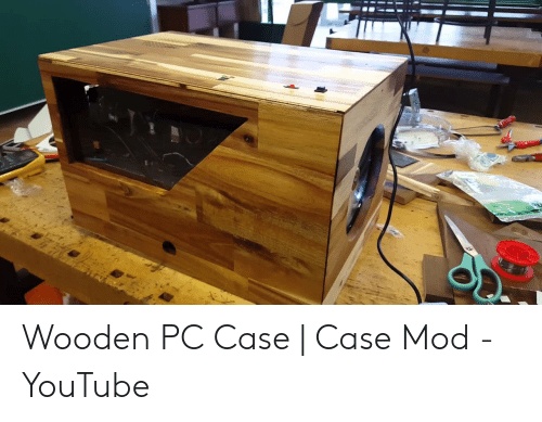 Wooden Pc Case Case Mod Youtube Youtubecom Meme On Meme