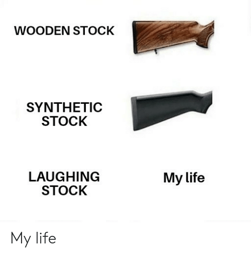 Life, Laughing, and  My Life: WOODEN STOCK  SYNTHETIC  STOCK  LAUGHING  STOCK  My life My life