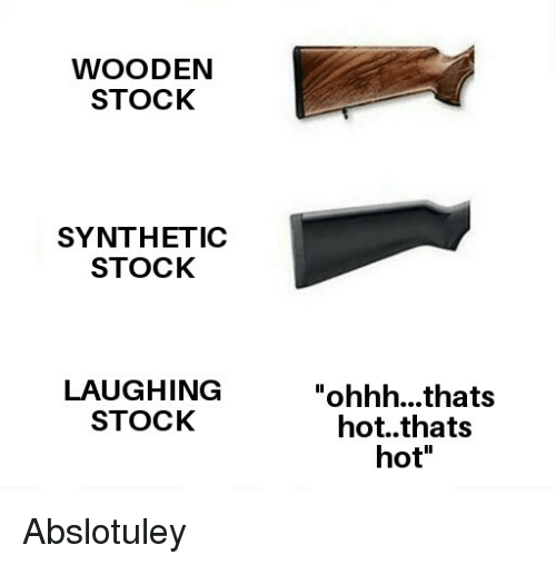 "Hot, Laughing, and Ohhh: WOODEN  STOCK  SYNTHETIC  STOCK  LAUGHING  STOCK  ""ohhh...thats  hot..thats  hot"" Abslotuley"