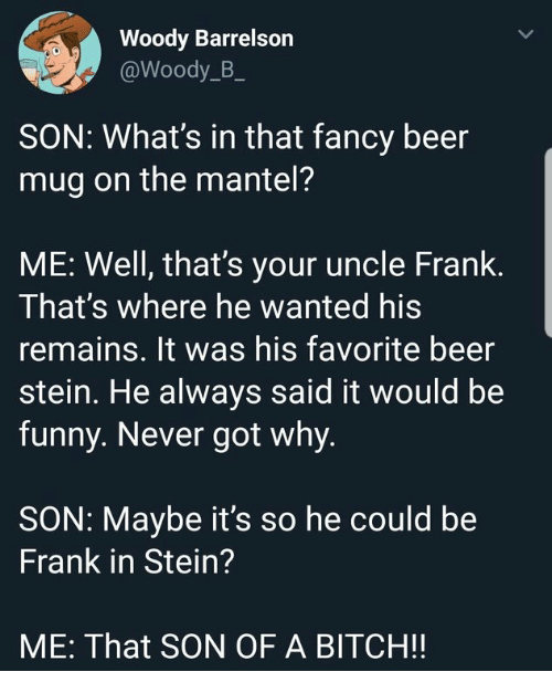 Beer, Bitch, and Funny: Woody Barrelson  @Woody_B_  SON: What's in that fancy beer  mug on the mantel?  ME: Well, that's your uncle Frank.  That's where he wanted his  remains. It was his favorite beer  stein. He always said it would be  funny. Never got why.  SON: Maybe it's so he could be  Frank in Stein?  ME: That SON OF A BITCH!!