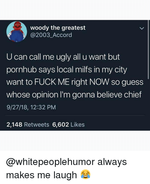 Memes, Milfs, and Pornhub: woody the greatest  @2003_Accord  U can call me ugly all u want but  pornhub says local milfs in my city  want to FUCK ME right NOW so guess  whose opinion I'm gonna believe chief  9/27/18, 12:32 PM  2,148 Retweets 6,602 Likes @whitepeoplehumor always makes me laugh 😂