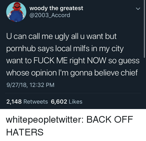 Milfs, Pornhub, and Tumblr: woody the greatest  @2003_Accord  U can call me ugly all u want but  pornhub says local milfs in my city  want to FUCK ME right NOW so guess  whose opinion I'm gonna believe chief  9/27/18, 12:32 PM  2,148 Retweets 6,602 Likes whitepeopletwitter:  BACK OFF HATERS