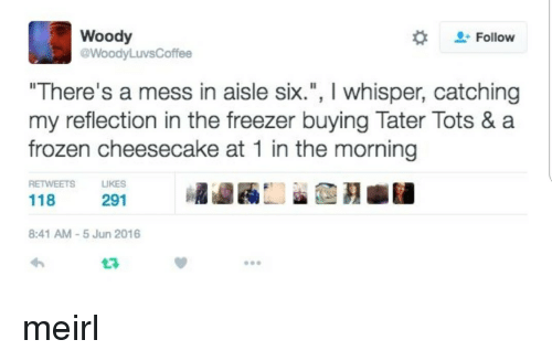 """Frozen, MeIRL, and Whisper: Woody  @WoodyLuvsCoffee  Follow  """"There's a mess in aisle six., I whisper, catching  my reflection in the freezer buying Tater Tots & a  frozen cheesecake at 1 in the morning  RETWEETS LIKES  291  8:41 AM-5 Jun 2016 meirl"""