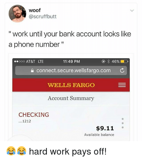 """9/11, Memes, and Phone: woof  @scruffbutt  """" work until your bank account looks like  a phone number""""  ooo AT&T LTE  11:49 PM  a connect.secure.wellsfargo.com C  WELLS FARGO  Account Summary  CHECKING  ...1212  $9.11  Available balance 😂😂 hard work pays off!"""