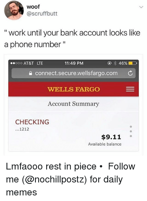 """9/11, Memes, and Phone: Woof  @scruffbutt  """" work until your bank account looks like  a phone number""""  ooo AT&T LTE  11:49 PM  connect.secure.wellsfargo.com C  WELLS FARGO  Account Summary  CHECKING  1212  $9.11 。  Available balance Lmfaooo rest in piece • ➜ Follow me (@nochillpostz) for daily memes"""