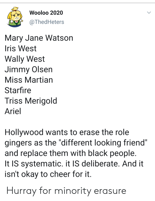 "Ariel, Black, and Iris: Wooloo 2020  @ThedHeters  Mary Jane Watson  Iris West  Wally West  Jimmy Olsen  Miss Martian  Starfire  Triss Merigold  Ariel  Hollywood wants to erase the role  gingers as the ""different looking friend""  and replace them with black people.  It IS systematic. it IS deliberate. And it  isn't okay to cheer for it Hurray for minority erasure"