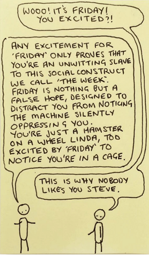 Friday, It's Friday, and Memes: wooo IT's FRIDAY  YOU EXCITED  ANY EXCITEMENT FOR  FRIDAY ONLY PRONES THAT  YOU'RE AN UNw ITTING SLAVE  TO THIS SociAu cONSTRUCT  WE CALL THE WEEK.  FRIDAY IS NOTHING BUT A  FALSE. Hope, DESIC NED To  DISTRACT You FROM NOTICING  THE mACHINE SILENTLY  OPPRESSING YOU.  You'RE JUST A HAMSTER  A WHEEL LINDA, EXCITED BY FRIDAY TO  NOTICE YOU'RE IN A CAGE.  THIS IS wHY NOBODY  LIKES YOU STEVE.