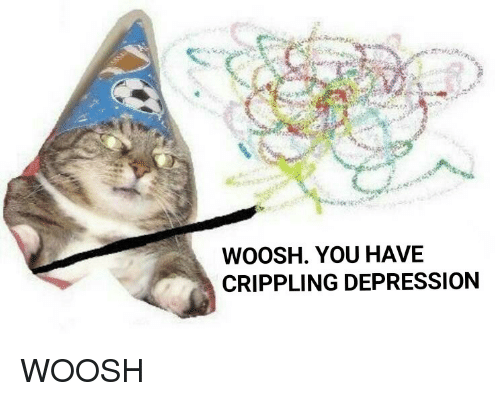 Woosh You Have Crippling Depression Pwooshp Depression Meme On