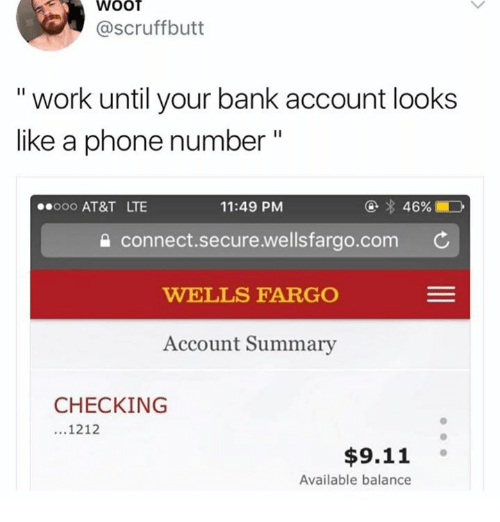 """9/11, Phone, and Work: WOOT  @scruffbutt  """" work until your bank account looks  like a phone number""""  000 AT&T LTE  11:49 PM  connect.secure.wellsfarao.com C  WELLS FARGO  Account Summary  CHECKING  1212  $9.11  Available balance"""