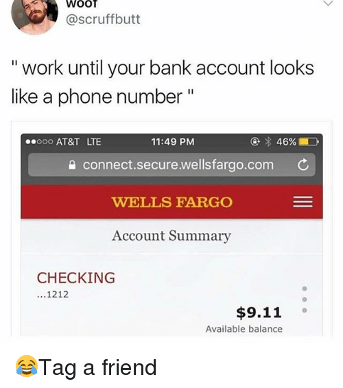 """9/11, Memes, and Work: WOOT  @scruffbutt  """" work until your bank account looks  like a phonen  eooo AT&T LT  11:49 PM  connect.secure.wellsfargo.com  WELLS FARGO  Account Summary  CHECKING  ...1212  $9.11°  Available balance 😂Tag a friend"""