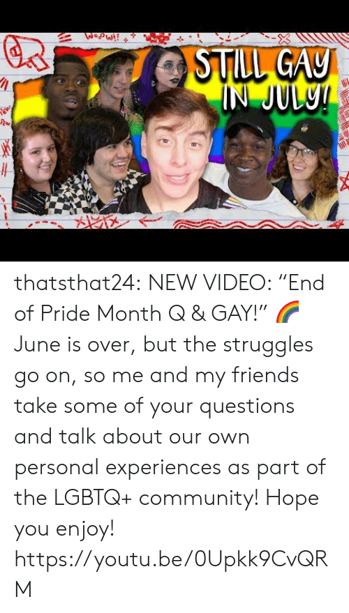 """Community, Friends, and Target: WopW!!  STILL GAY  IN JUL9! thatsthat24:  NEW VIDEO: """"End of Pride Month Q & GAY!"""" 🌈 June is over, but the struggles go on, so me and my friends take some of your questions and talk about our own personal experiences as part of the LGBTQ+ community! Hope you enjoy! https://youtu.be/0Upkk9CvQRM"""
