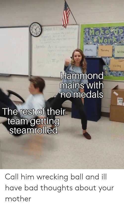 Bad, Friday, and Mother: Wor  0  Friday  Hammond  mains with  no medals  The rest of thei  team getting  steamrolled Call him wrecking ball and ill have bad thoughts about your mother