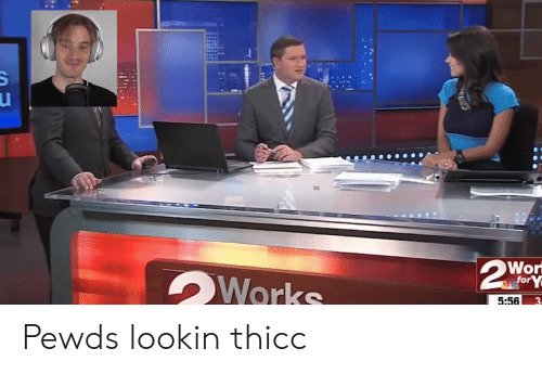 5.56, For, and Thicc: Wor  for  5:56 Pewds lookin thicc